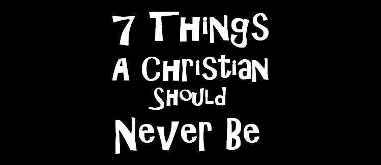 7 Things a Christian Should Never Be