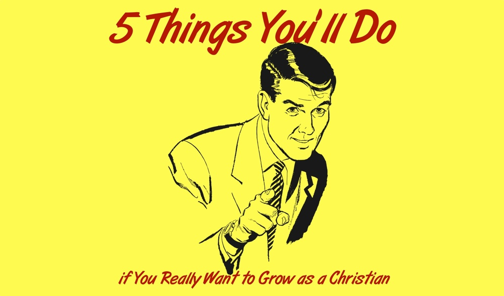 5 Things You'll Do If You Really Want to Grow as a Christian