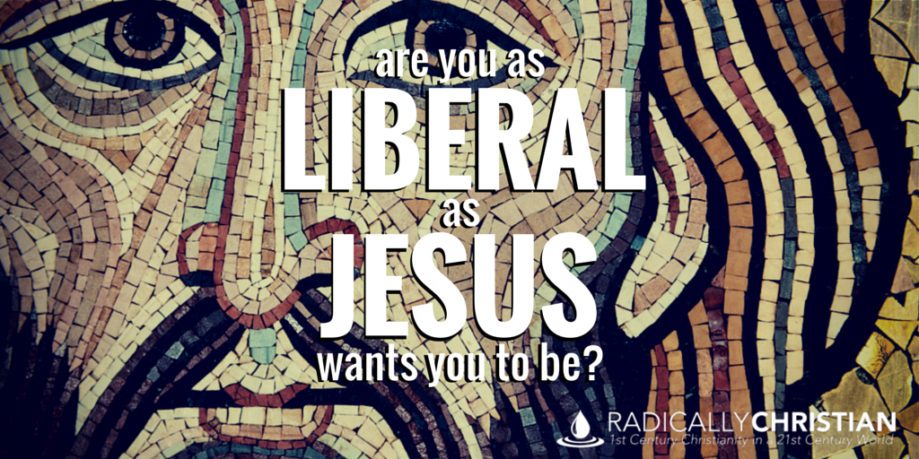 Are you as liberal as Jesus wants you to be?