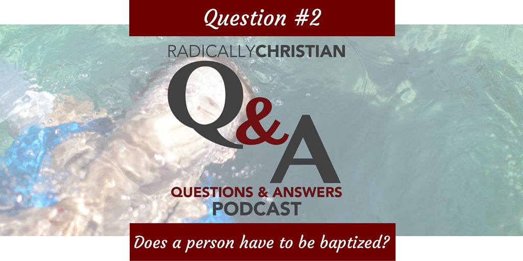 Q&A #2 – Does a person have to be baptized to be saved?