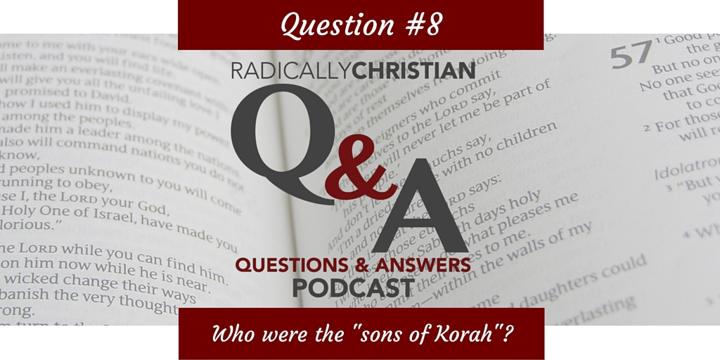 Q&A #8 – Who were the sons of Korah? (A Surprising Lesson)