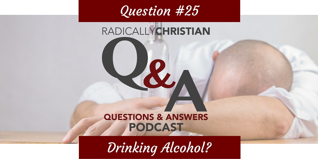 Q&A #25 – What does the Bible say about drinking alcohol?