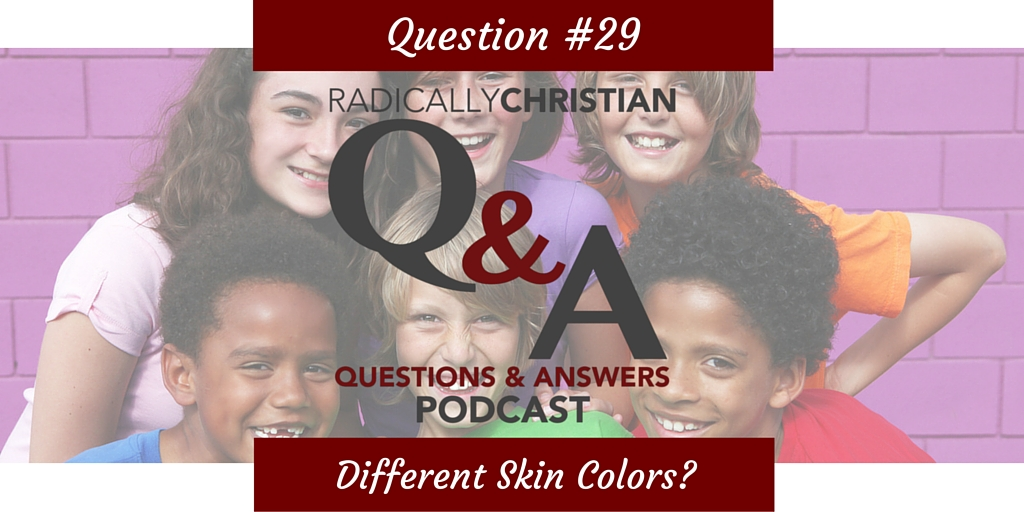 Q&A #29 – Why Did God Create Different Skin Colors?