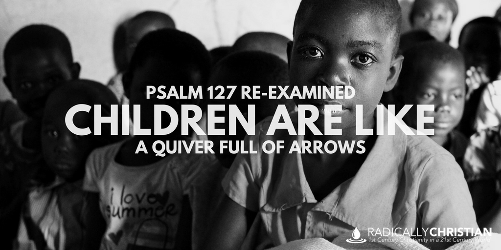 PSALM 127 RE-EXAMINED: Children Are Like a Quiver Full of Arrows