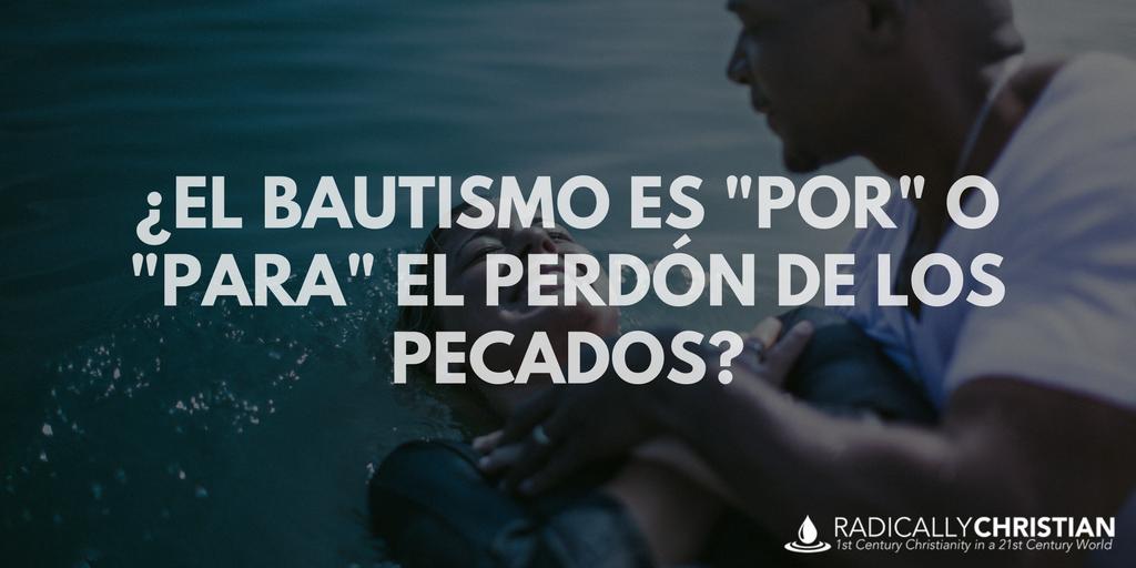 """¿El bautismo es """"por"""" o """"para"""" el perdón de los pecados?"""