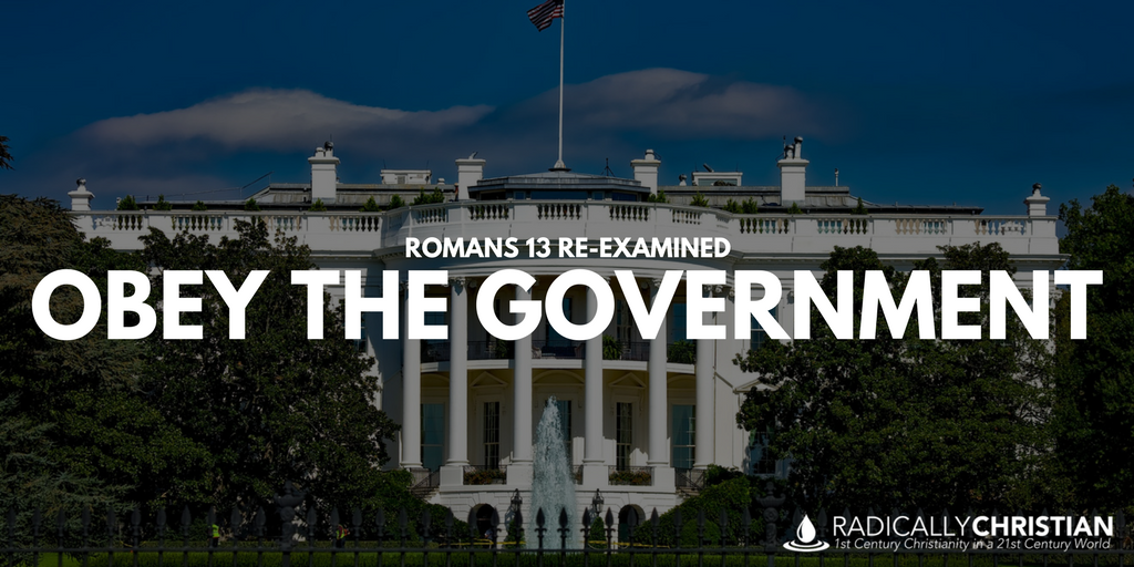 Romans 13 Re-Examined: Obey the Government