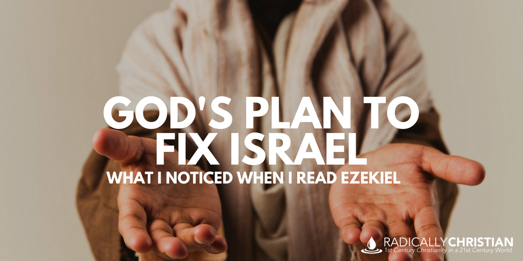 God's Plan to Fix Israel: What I Noticed When I Read Ezekiel