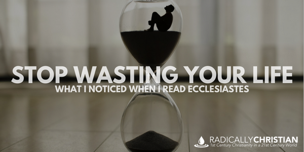 Stop Wasting Your Life: What I Noticed When I Read Ecclesiastes