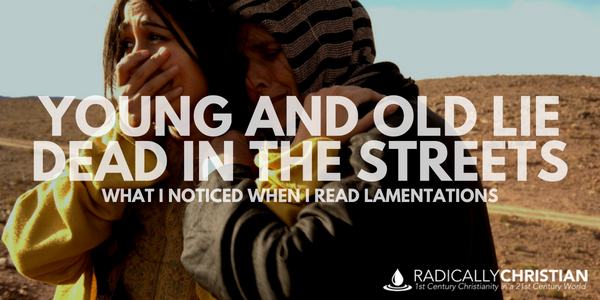 Young and Old Lie Dead in the Streets: What I Noticed When I Read Lamentations
