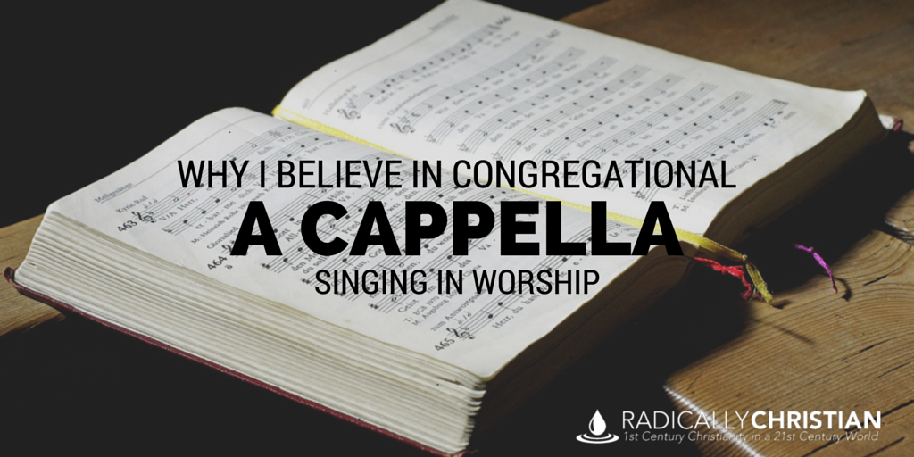 WHY I BELIEVE IN CONGREGATIONAL A CAPPELLA SINGING
