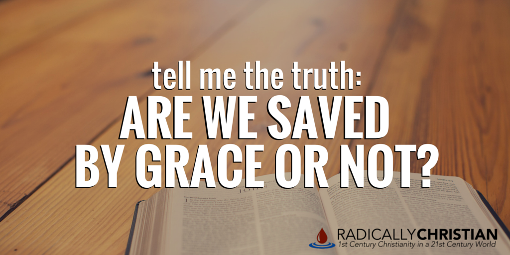 Tell Me the Truth: Are We Saved by Grace or Not?