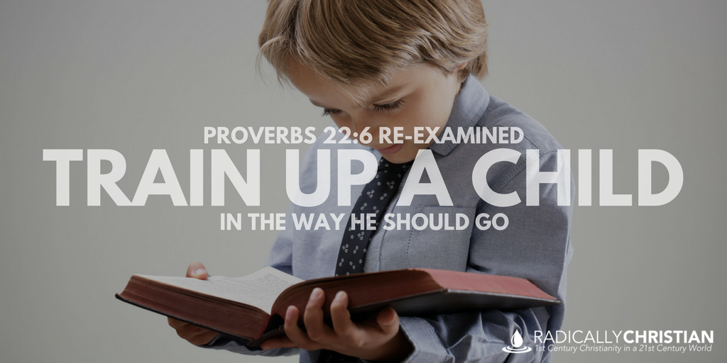 PROVERBS 22:6 RE-EXAMINED: Train Up a Child in the Way He Should Go