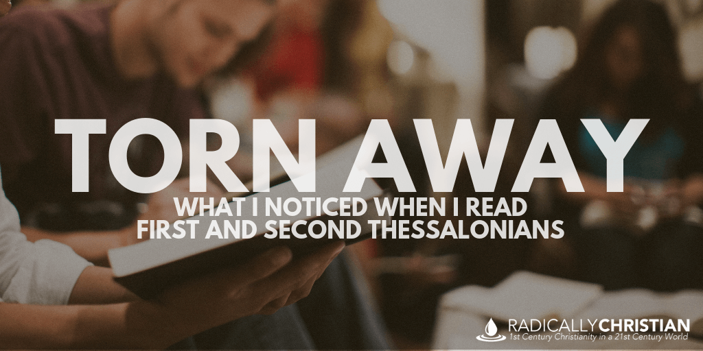 Torn Away: What I Noticed When I Read First and Second Thessalonians