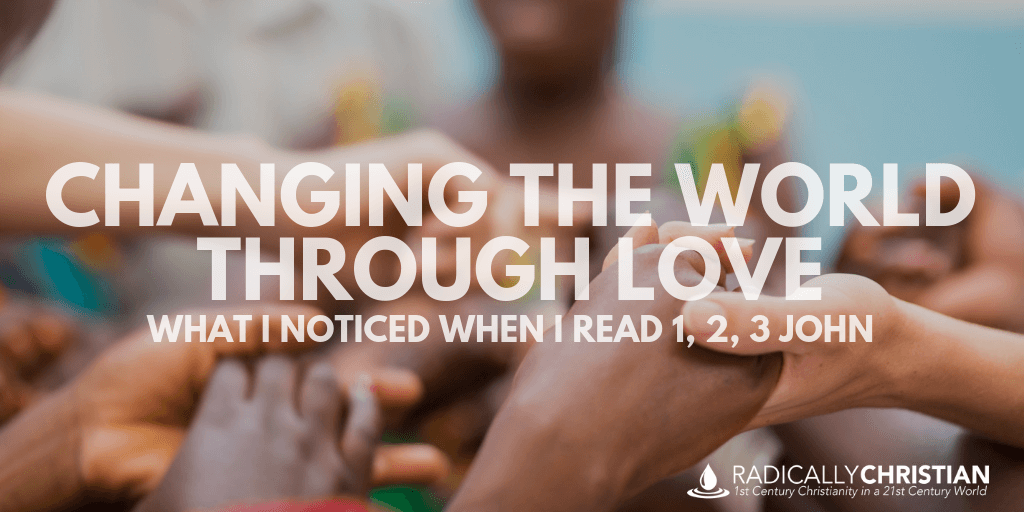 Changing the World Through Love: What I Noticed When I Read 1, 2, 3 John