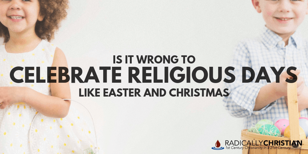 Is It Wrong to Celebrate Religious Days Like Christmas and Easter?