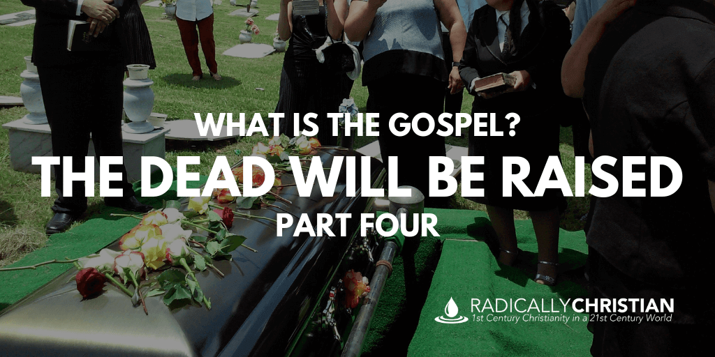 What is the Gospel: The Dead Will Be Raised
