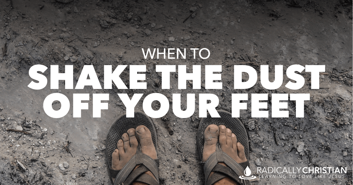 When to Shake the Dust Off Your Feet - Radically Christian
